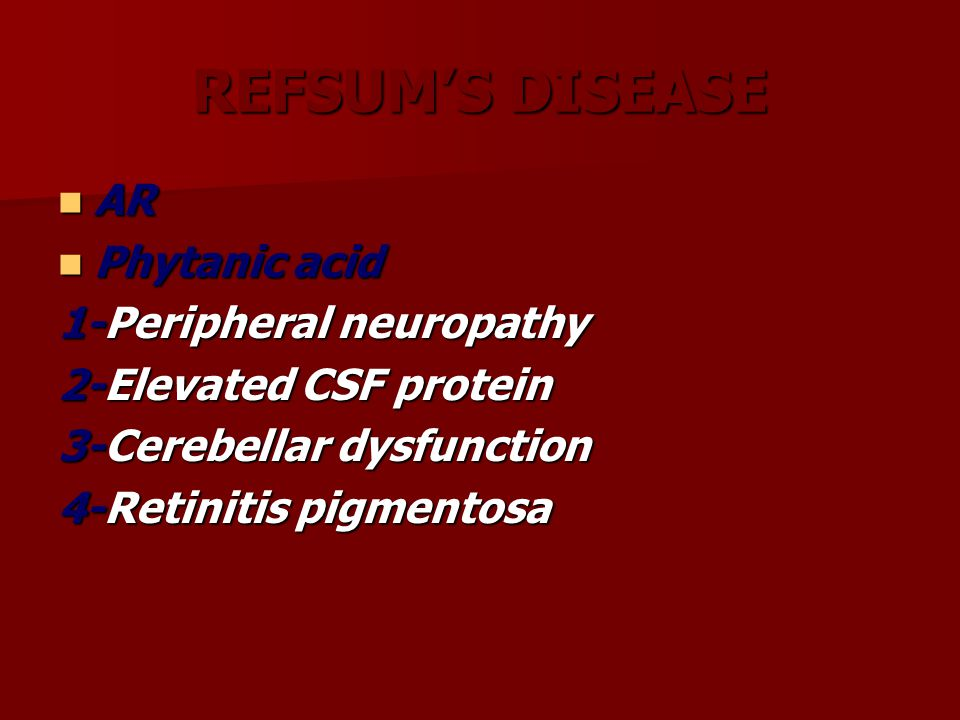 REFSUM'S DISEASE AR AR Phytanic acid Phytanic acid 1-Peripheral neuropathy 2-Elevated CSF protein 3-Cerebellar dysfunction 4-Retinitis pigmentosa