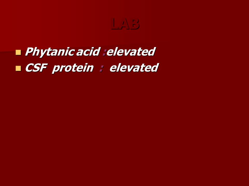 LAB Phytanic acid :elevated Phytanic acid :elevated CSF protein : elevated CSF protein : elevated