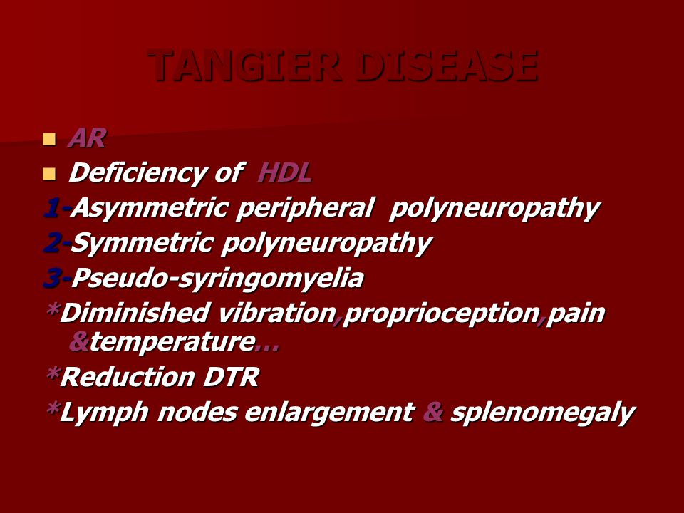 TANGIER DISEASE AR AR Deficiency of HDL Deficiency of HDL 1-Asymmetric peripheral polyneuropathy 2-Symmetric polyneuropathy 3-Pseudo-syringomyelia *Di