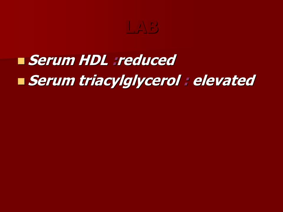 LAB Serum HDL :reduced Serum HDL :reduced Serum triacylglycerol : elevated Serum triacylglycerol : elevated