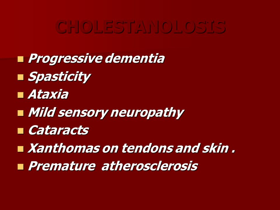 CHOLESTANOLOSIS Progressive dementia Progressive dementia Spasticity Spasticity Ataxia Ataxia Mild sensory neuropathy Mild sensory neuropathy Cataracts Cataracts Xanthomas on tendons and skin.