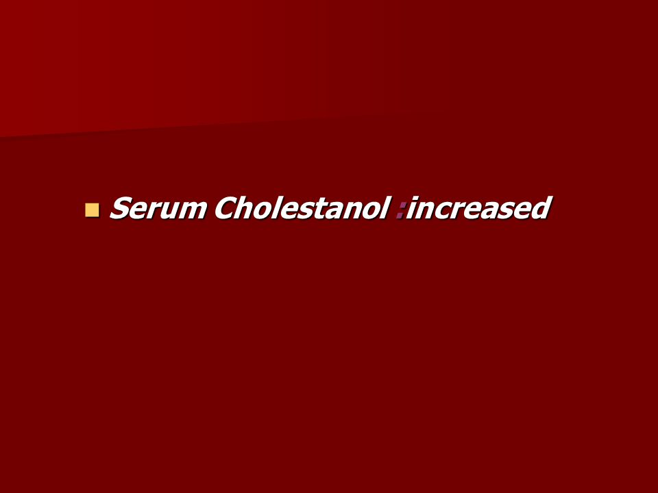 Serum Cholestanol :increased Serum Cholestanol :increased