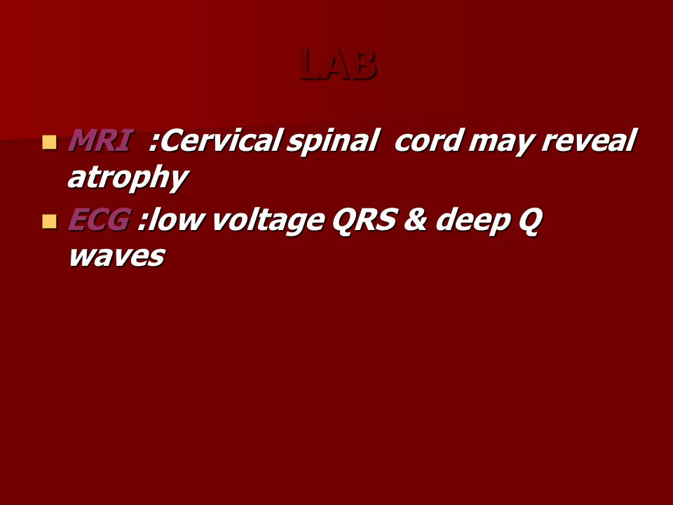 LAB MRI :Cervical spinal cord may reveal atrophy MRI :Cervical spinal cord may reveal atrophy ECG :low voltage QRS & deep Q waves ECG :low voltage QRS