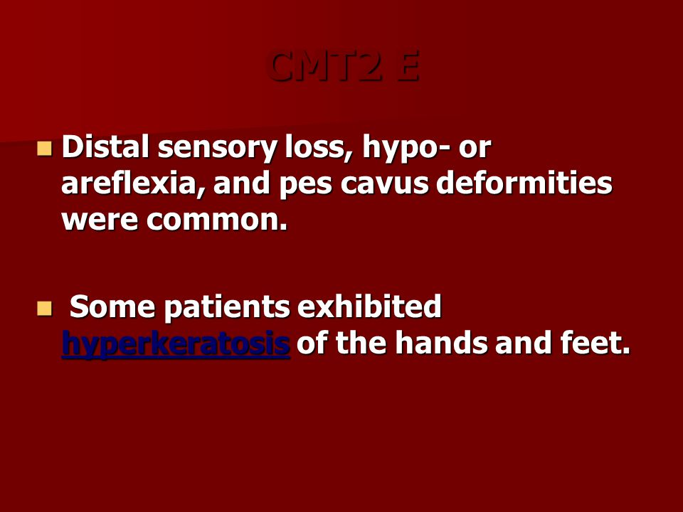 CMT2 E Distal sensory loss, hypo- or areflexia, and pes cavus deformities were common. Distal sensory loss, hypo- or areflexia, and pes cavus deformit