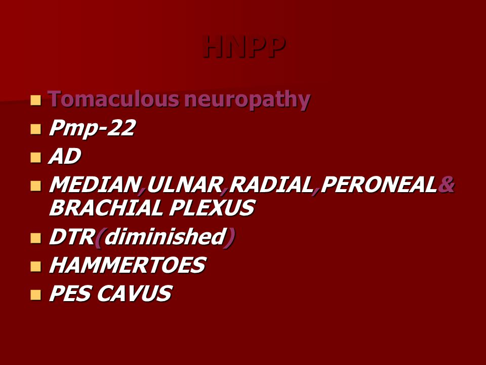 HNPP Tomaculous neuropathy Tomaculous neuropathy Pmp-22 Pmp-22 AD AD MEDIAN,ULNAR,RADIAL,PERONEAL& BRACHIAL PLEXUS MEDIAN,ULNAR,RADIAL,PERONEAL& BRACH