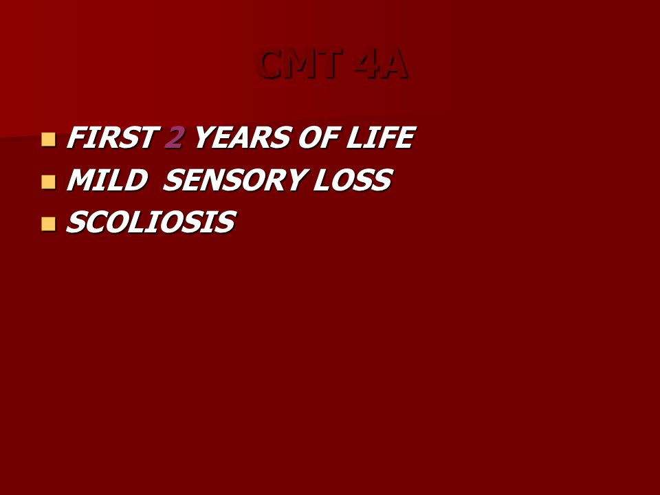CMT 4A FIRST 2 YEARS OF LIFE FIRST 2 YEARS OF LIFE MILD SENSORY LOSS MILD SENSORY LOSS SCOLIOSIS SCOLIOSIS