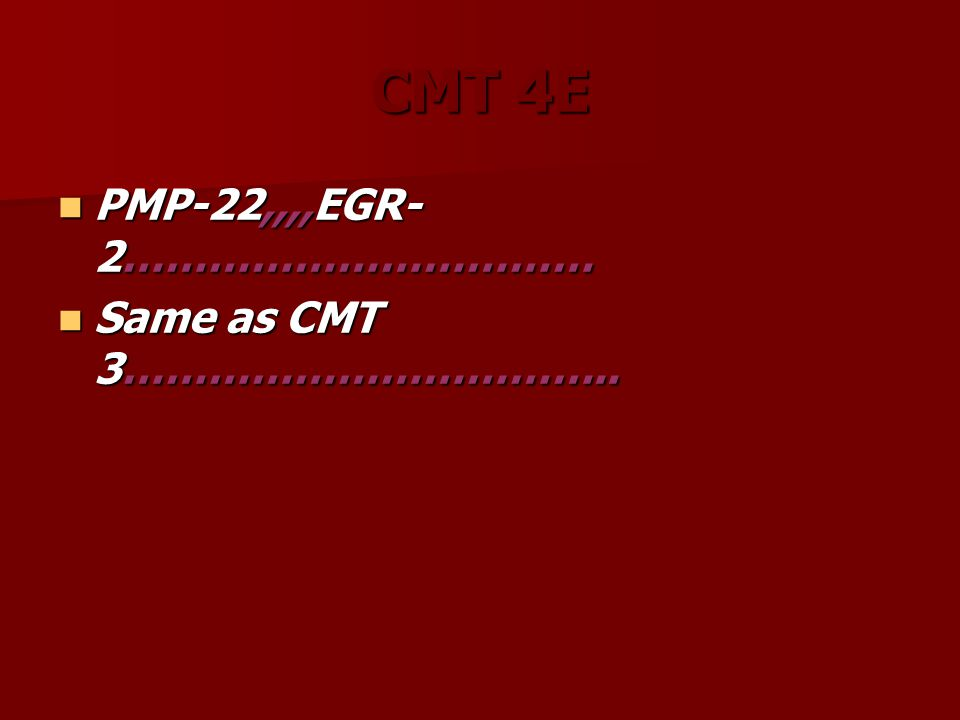 CMT 4E PMP-22,,,,EGR- 2…………………………… PMP-22,,,,EGR- 2…………………………… Same as CMT 3……………………………..