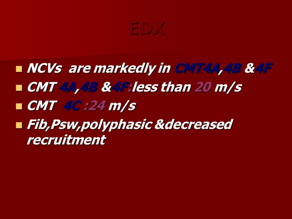 EDX NCVs are markedly in CMT4A,4B &4F NCVs are markedly in CMT4A,4B &4F CMT 4A,4B &4F:less than 20 m/s CMT 4A,4B &4F:less than 20 m/s CMT 4C :24 m/s C
