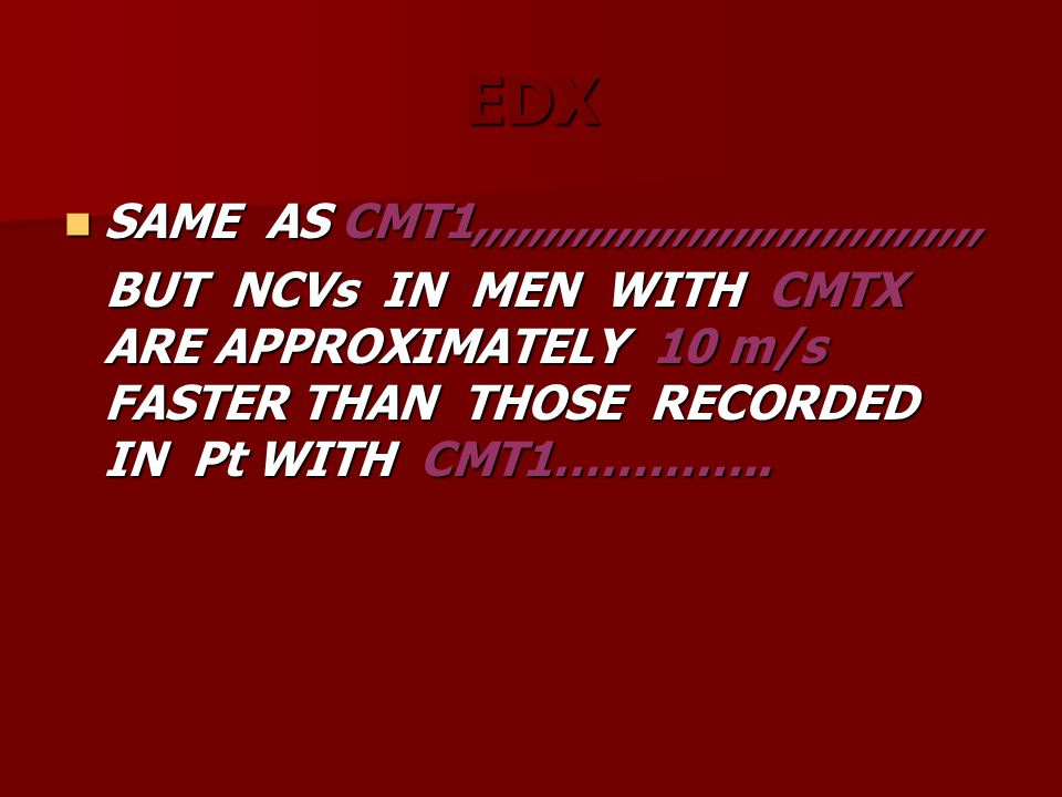 EDX SAME AS CMT1,,,,,,,,,,,,,,,,,,,,,,,,,,,,,,,,,,, SAME AS CMT1,,,,,,,,,,,,,,,,,,,,,,,,,,,,,,,,,,, BUT NCVs IN MEN WITH CMTX ARE APPROXIMATELY 10 m/s
