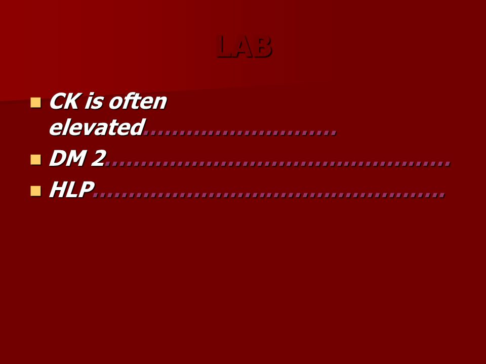 LAB CK is often elevated……………………… CK is often elevated……………………… DM 2………………………………………… DM 2………………………………………… HLP………………………………………….