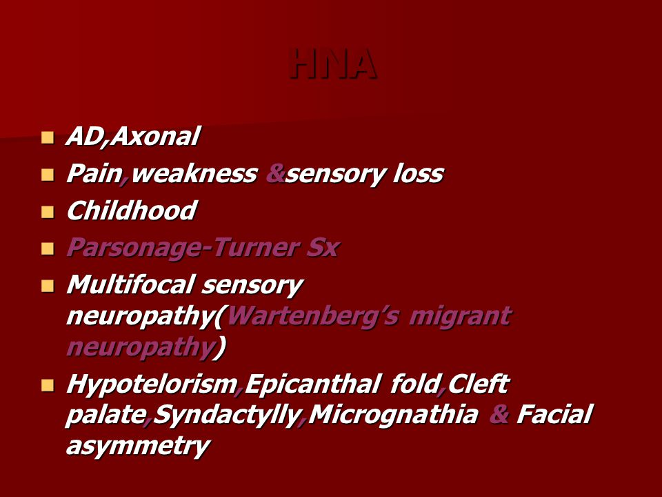 HNA AD,Axonal AD,Axonal Pain,weakness &sensory loss Pain,weakness &sensory loss Childhood Childhood Parsonage-Turner Sx Parsonage-Turner Sx Multifocal sensory neuropathy(Wartenberg's migrant neuropathy) Multifocal sensory neuropathy(Wartenberg's migrant neuropathy) Hypotelorism,Epicanthal fold,Cleft palate,Syndactylly,Micrognathia & Facial asymmetry Hypotelorism,Epicanthal fold,Cleft palate,Syndactylly,Micrognathia & Facial asymmetry