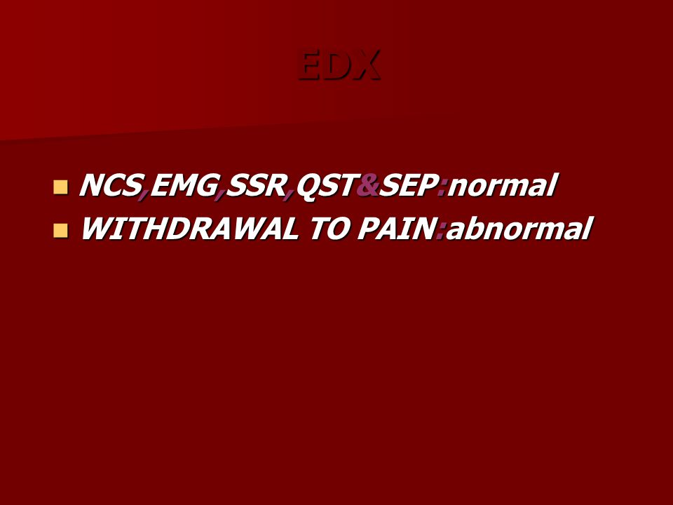 EDX NCS,EMG,SSR,QST&SEP:normal NCS,EMG,SSR,QST&SEP:normal WITHDRAWAL TO PAIN:abnormal WITHDRAWAL TO PAIN:abnormal