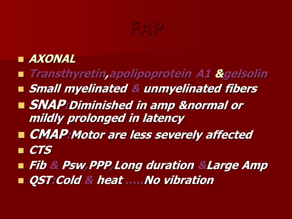 FAP AXONAL AXONAL Transthyretin,apolipoprotein A1 &gelsolin Transthyretin,apolipoprotein A1 &gelsolin Small myelinated & unmyelinated fibers Small myelinated & unmyelinated fibers SNAP :Diminished in amp &normal or mildly prolonged in latency SNAP :Diminished in amp &normal or mildly prolonged in latency CMAP :Motor are less severely affected CMAP :Motor are less severely affected CTS CTS Fib & Psw,PPP,Long duration &Large Amp Fib & Psw,PPP,Long duration &Large Amp QST:Cold & heat …..No vibration QST:Cold & heat …..No vibration