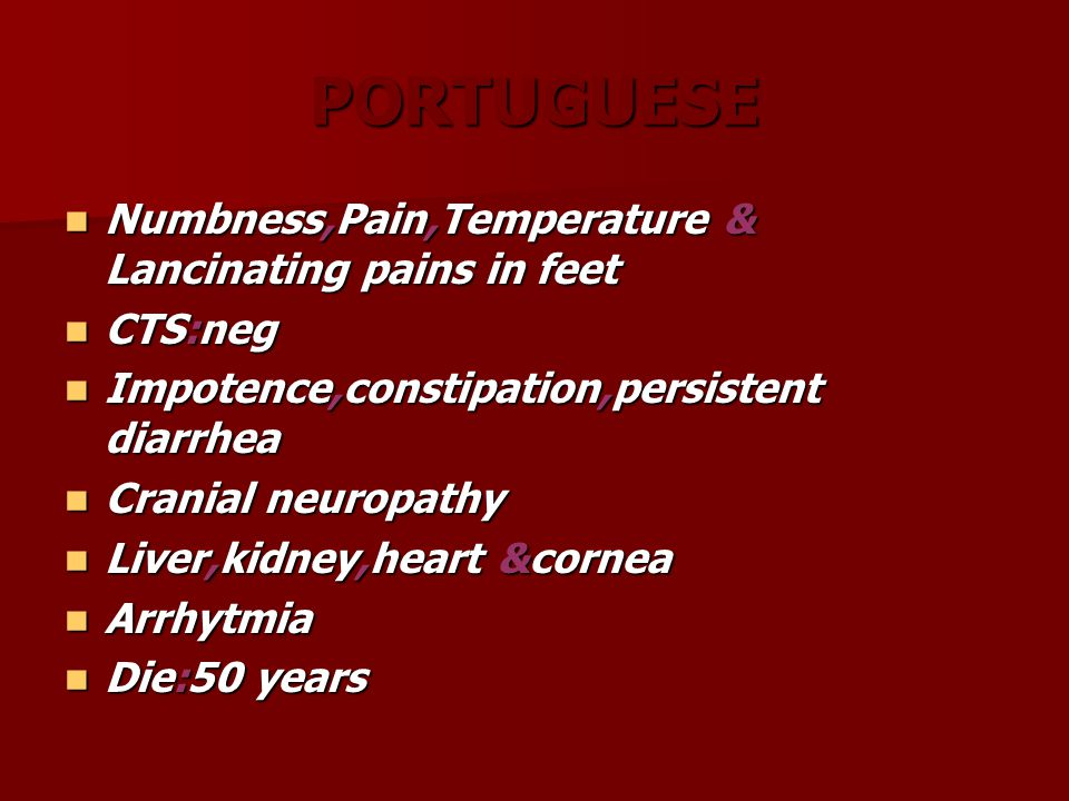 PORTUGUESE Numbness,Pain,Temperature & Lancinating pains in feet Numbness,Pain,Temperature & Lancinating pains in feet CTS:neg CTS:neg Impotence,constipation,persistent diarrhea Impotence,constipation,persistent diarrhea Cranial neuropathy Cranial neuropathy Liver,kidney,heart &cornea Liver,kidney,heart &cornea Arrhytmia Arrhytmia Die:50 years Die:50 years