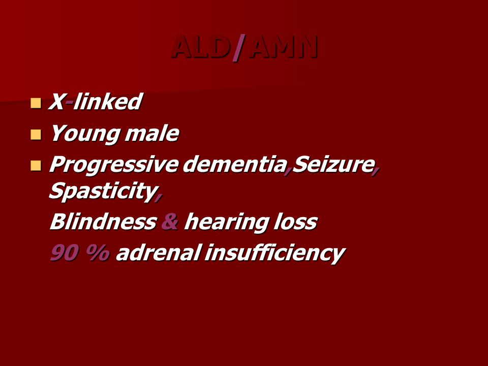 ALD/AMN X-linked X-linked Young male Young male Progressive dementia,Seizure, Spasticity, Progressive dementia,Seizure, Spasticity, Blindness & hearin