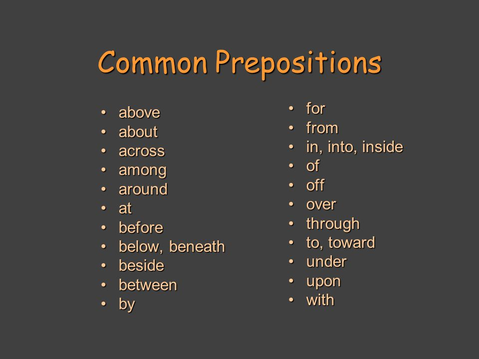 Common Prepositions aboveabove aboutabout acrossacross amongamong aroundaround atat beforebefore below, beneathbelow, beneath besidebeside betweenbetween byby forfor fromfrom in, into, insidein, into, inside ofof offoff overover throughthrough to, towardto, toward underunder uponupon withwith