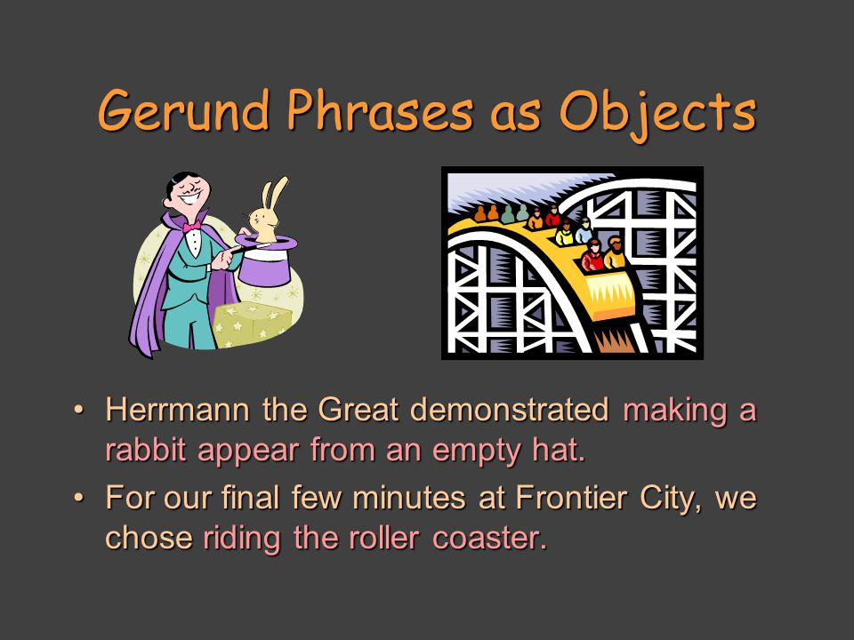 Gerund Phrases as Objects Herrmann the Great demonstrated making a rabbit appear from an empty hat.Herrmann the Great demonstrated making a rabbit appear from an empty hat.