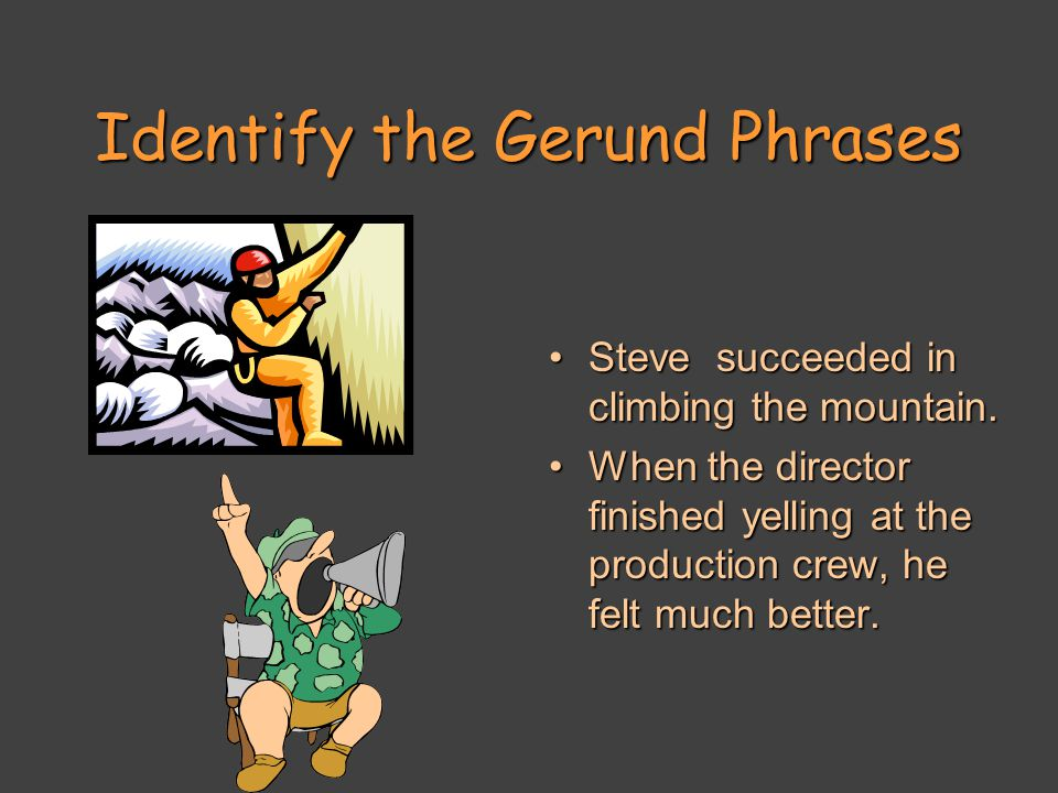 Identify the Gerund Phrases Steve succeeded in climbing the mountain.Steve succeeded in climbing the mountain.