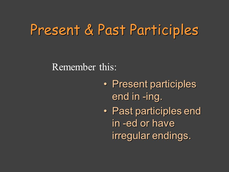 Present & Past Participles Present participles end in -ing.Present participles end in -ing.