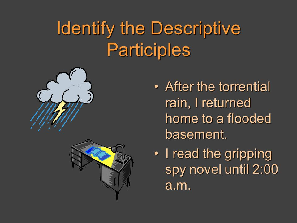 Identify the Descriptive Participles After the torrential rain, I returned home to a flooded basement.After the torrential rain, I returned home to a flooded basement.