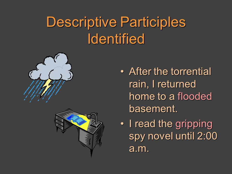 Descriptive Participles Identified After the torrential rain, I returned home to a flooded basement.After the torrential rain, I returned home to a flooded basement.
