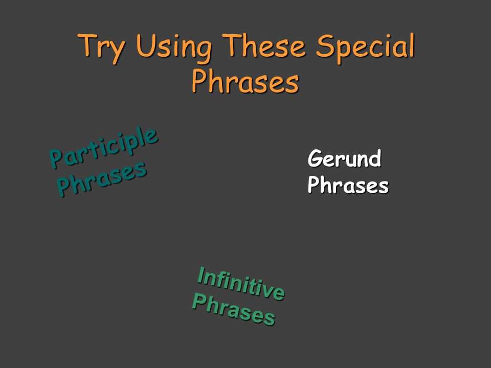 Try Using These Special Phrases ParticiplePhrases GerundPhrases Infinitive Phrases
