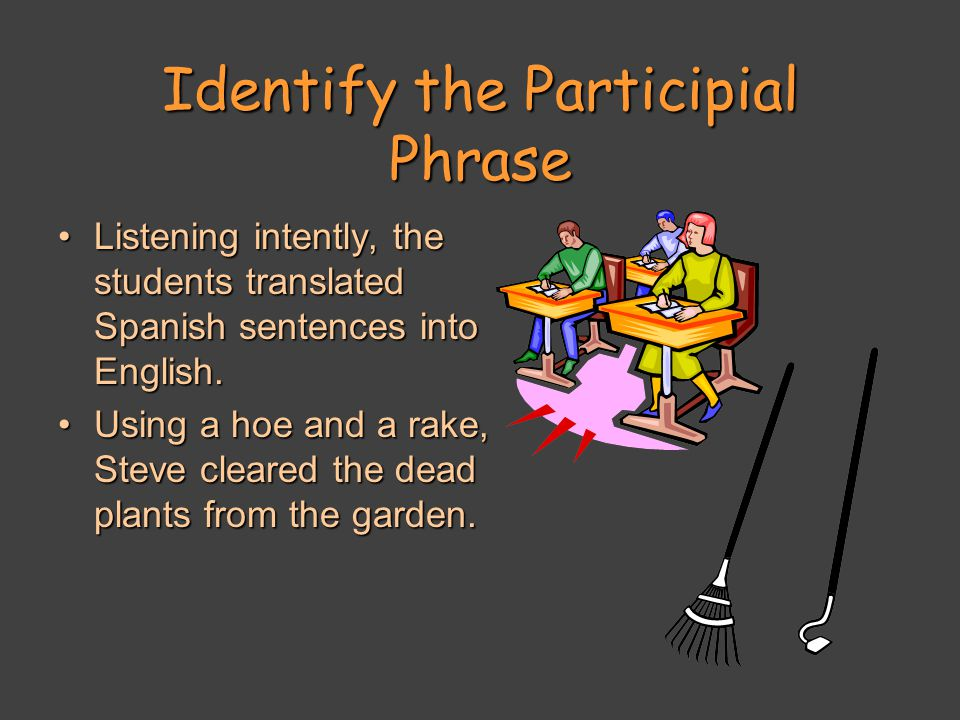 Identify the Participial Phrase Listening intently, the students translated Spanish sentences into English.Listening intently, the students translated Spanish sentences into English.