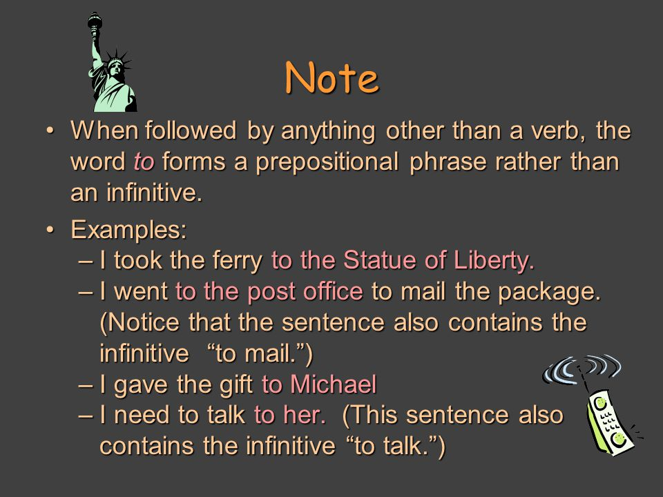 Note When followed by anything other than a verb, the word to forms a prepositional phrase rather than an infinitive.When followed by anything other than a verb, the word to forms a prepositional phrase rather than an infinitive.