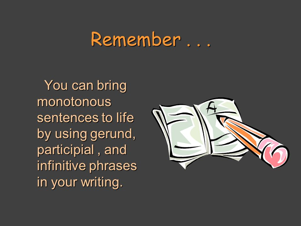 Remember... You can bring monotonous sentences to life by using gerund, participial, and infinitive phrases in your writing. You can bring monotonous