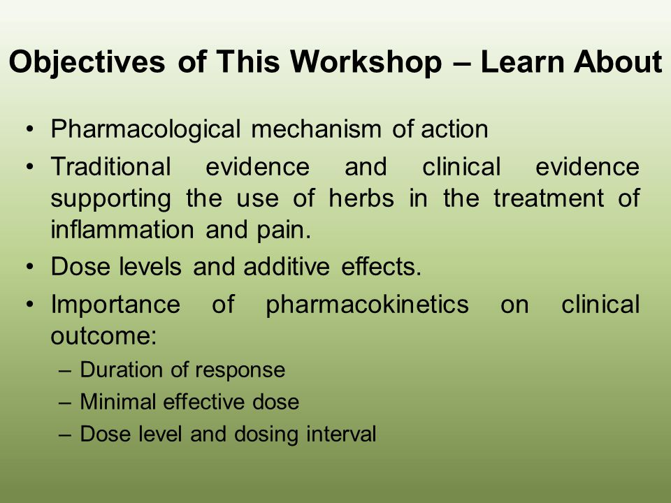 Objectives of This Workshop – Learn About Pharmacological mechanism of action Traditional evidence and clinical evidence supporting the use of herbs i