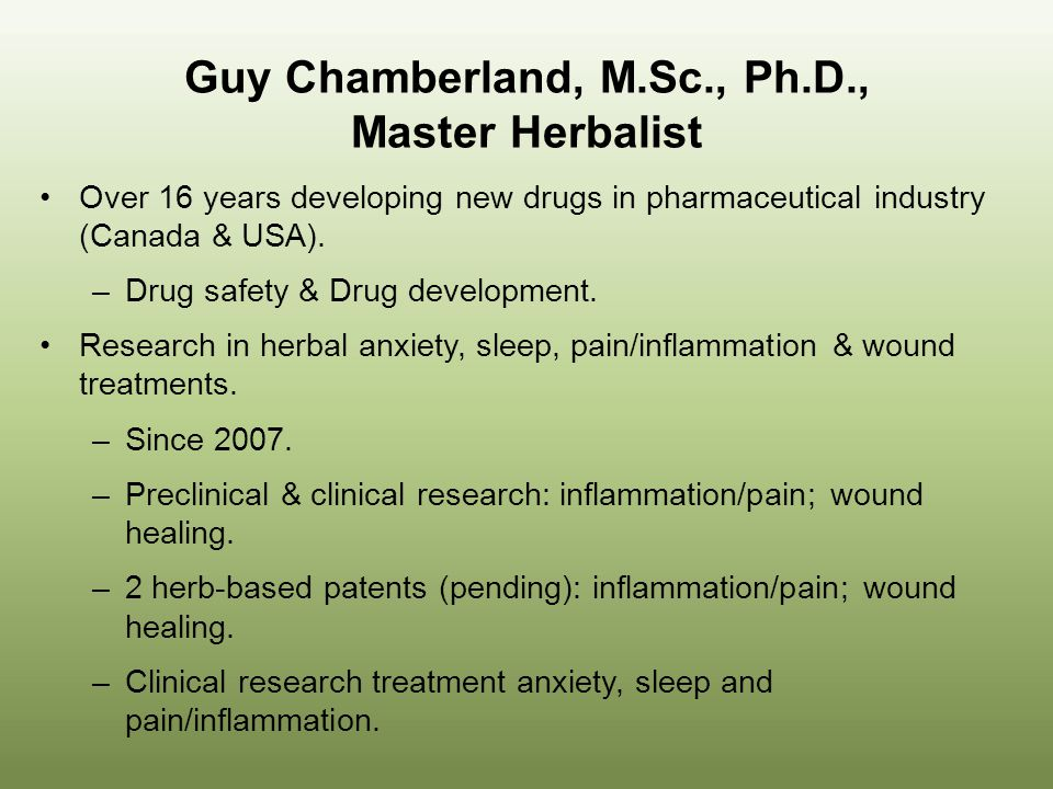 Guy Chamberland, M.Sc., Ph.D., Master Herbalist Over 16 years developing new drugs in pharmaceutical industry (Canada & USA). –Drug safety & Drug deve