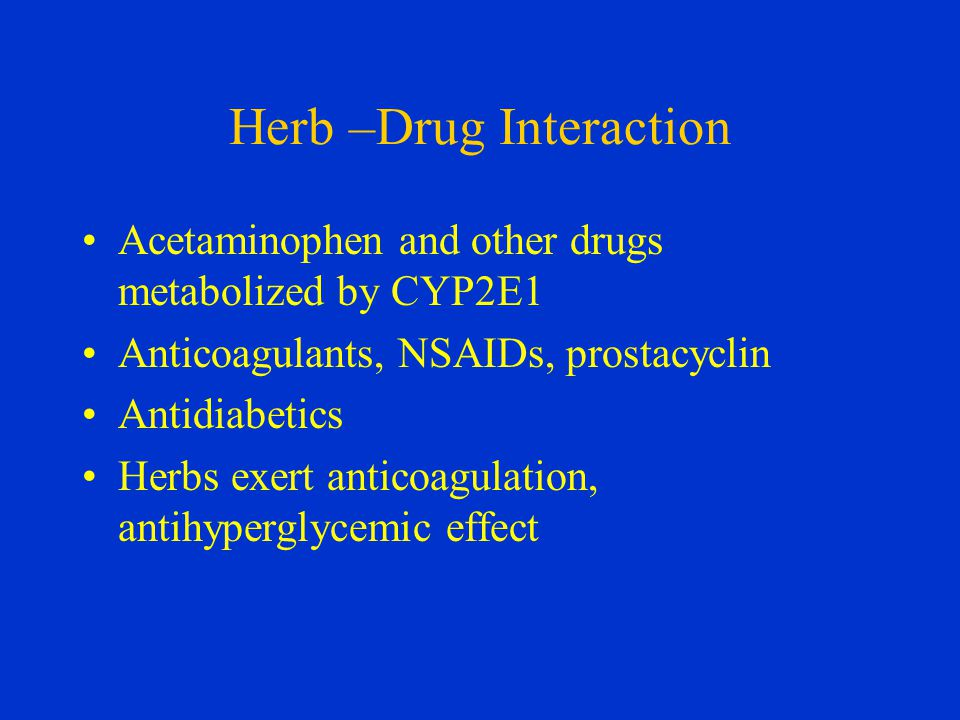 Herb –Drug Interaction Acetaminophen and other drugs metabolized by CYP2E1 Anticoagulants, NSAIDs, prostacyclin Antidiabetics Herbs exert anticoagulation, antihyperglycemic effect