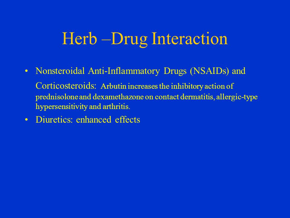 Herb –Drug Interaction Nonsteroidal Anti-Inflammatory Drugs (NSAIDs) and Corticosteroids: Arbutin increases the inhibitory action of prednisolone and dexamethazone on contact dermatitis, allergic-type hypersensitivity and arthritis.