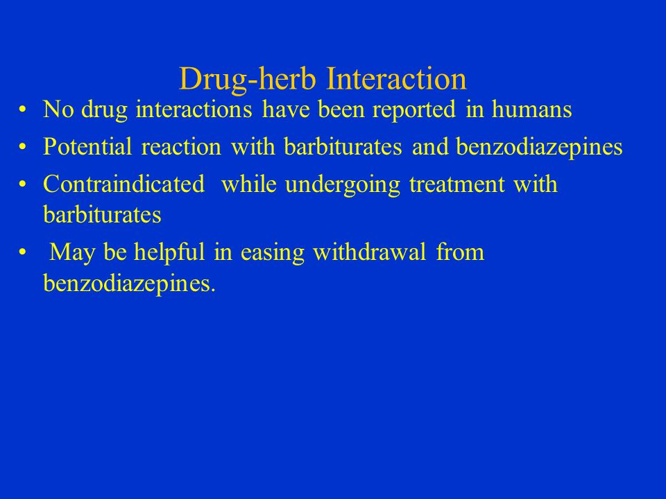 Drug-herb Interaction No drug interactions have been reported in humans Potential reaction with barbiturates and benzodiazepines Contraindicated while undergoing treatment with barbiturates May be helpful in easing withdrawal from benzodiazepines.