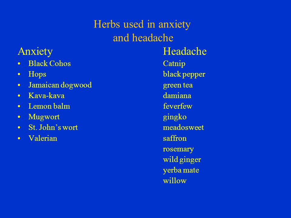Herbs used in anxiety and headache AnxietyHeadache Black CohosCatnip Hopsblack pepper Jamaican dogwoodgreen tea Kava-kavadamiana Lemon balmfeverfew Mugwortgingko St.