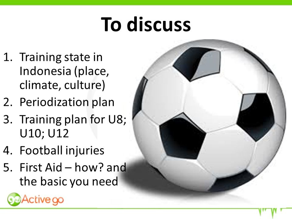 To discuss 1.Training state in Indonesia (place, climate, culture) 2.Periodization plan 3.Training plan for U8; U10; U12 4.Football injuries 5.First Aid – how.