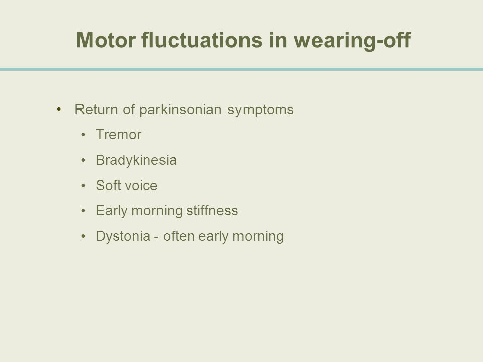 Motor fluctuations in wearing-off Return of parkinsonian symptoms Tremor Bradykinesia Soft voice Early morning stiffness Dystonia - often early mornin