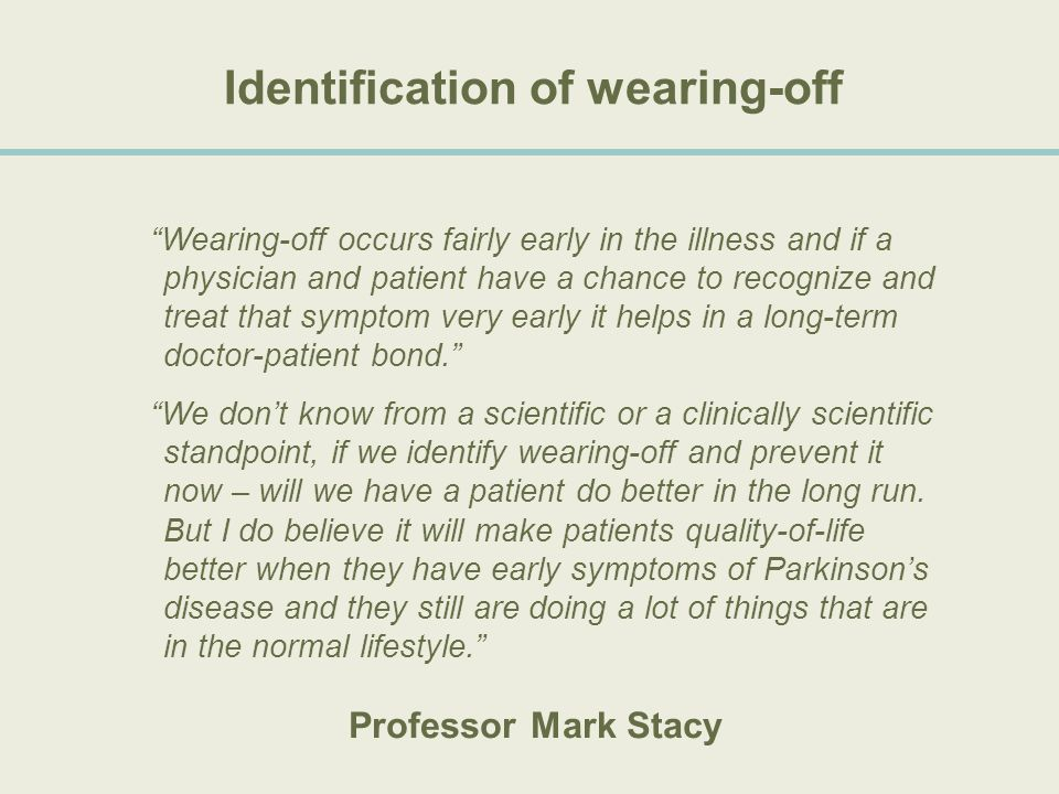 "Identification of wearing-off ""Wearing-off occurs fairly early in the illness and if a physician and patient have a chance to recognize and treat that"