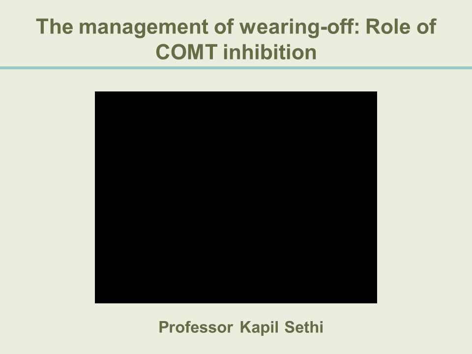The management of wearing-off: Role of COMT inhibition Professor Kapil Sethi