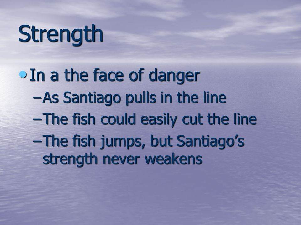 Strength In a the face of danger In a the face of danger –As Santiago pulls in the line –The fish could easily cut the line –The fish jumps, but Santiago's strength never weakens