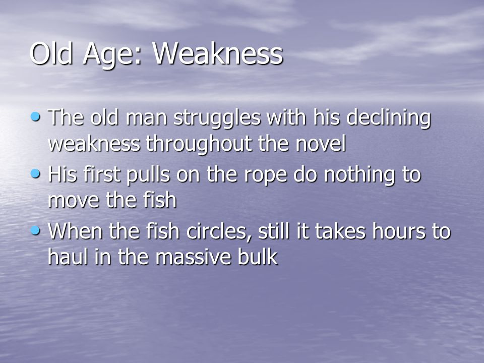 Old Age: Weakness The old man struggles with his declining weakness throughout the novel The old man struggles with his declining weakness throughout