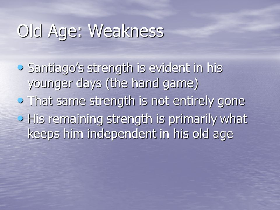 Old Age: Weakness Santiago's strength is evident in his younger days (the hand game) Santiago's strength is evident in his younger days (the hand game