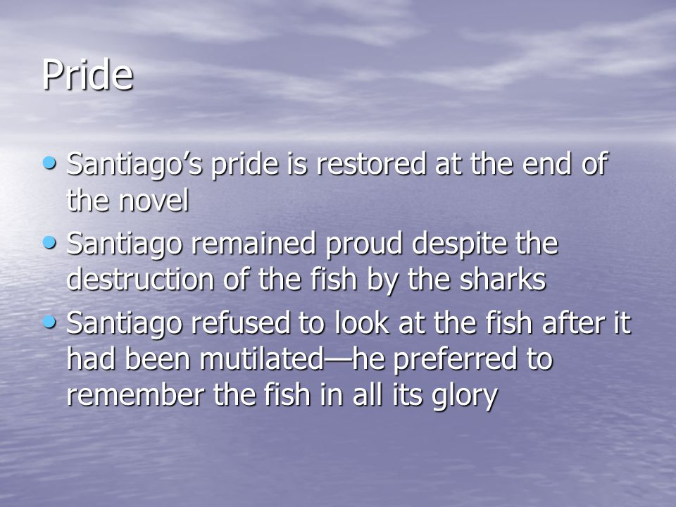 Pride Santiago's pride is restored at the end of the novel Santiago's pride is restored at the end of the novel Santiago remained proud despite the destruction of the fish by the sharks Santiago remained proud despite the destruction of the fish by the sharks Santiago refused to look at the fish after it had been mutilated—he preferred to remember the fish in all its glory Santiago refused to look at the fish after it had been mutilated—he preferred to remember the fish in all its glory