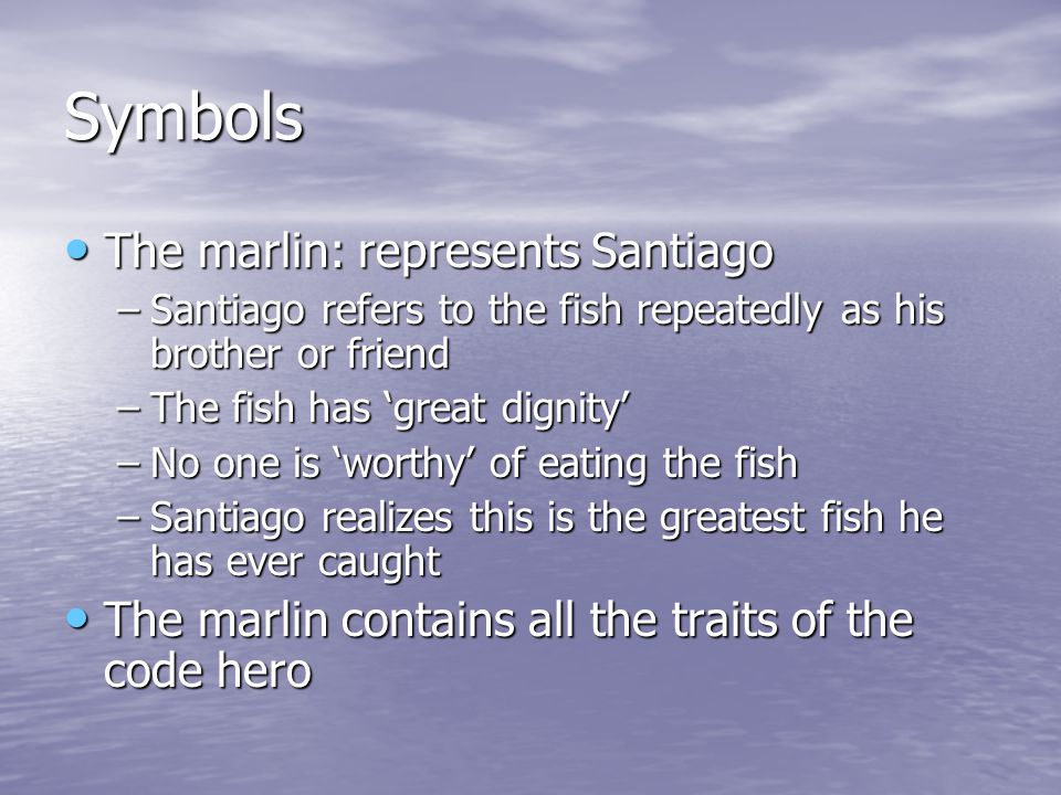 Symbols The marlin: represents Santiago The marlin: represents Santiago –Santiago refers to the fish repeatedly as his brother or friend –The fish has