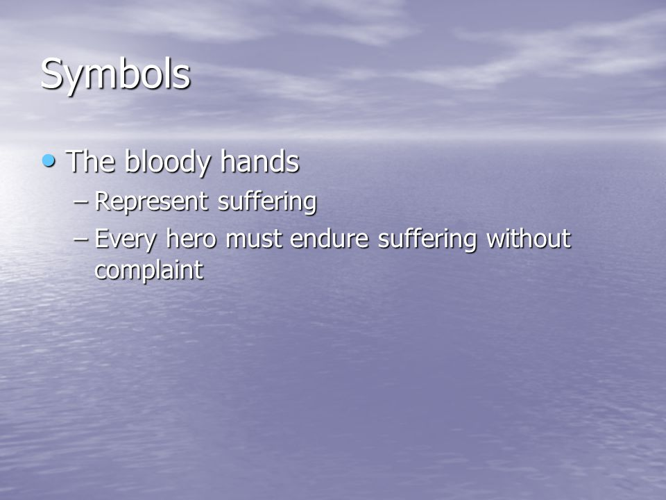 Symbols The bloody hands The bloody hands –Represent suffering –Every hero must endure suffering without complaint