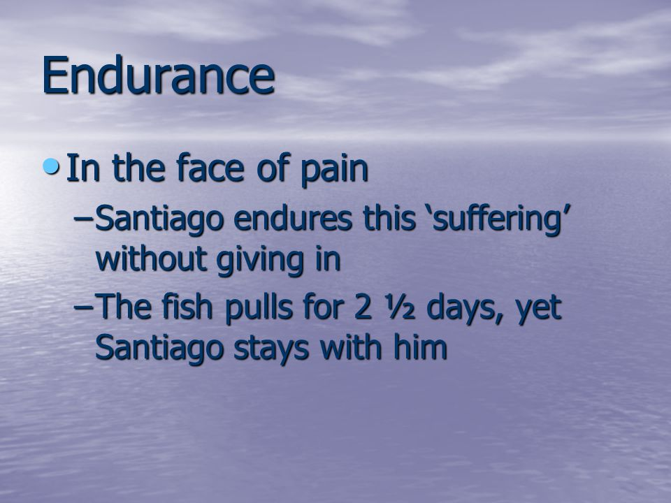 Endurance In the face of pain In the face of pain –Santiago endures this 'suffering' without giving in –The fish pulls for 2 ½ days, yet Santiago stays with him