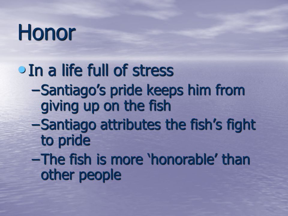 Honor In a life full of stress In a life full of stress –Santiago's pride keeps him from giving up on the fish –Santiago attributes the fish's fight t
