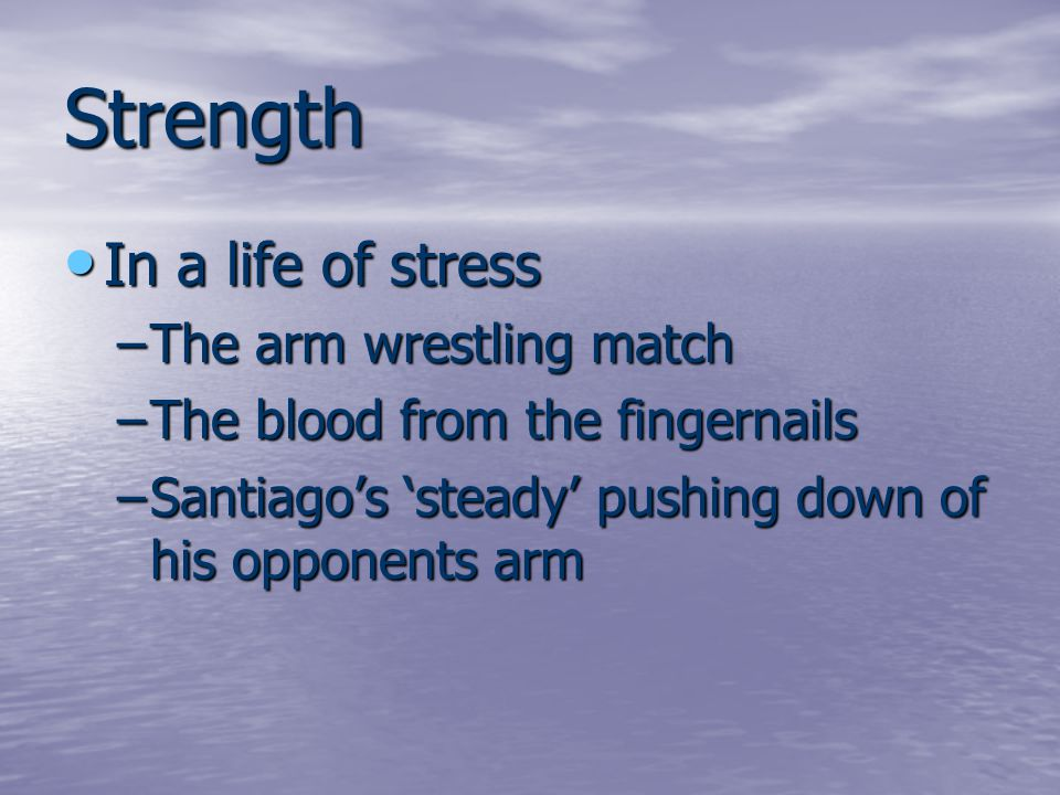 Strength In a life of stress In a life of stress –The arm wrestling match –The blood from the fingernails –Santiago's 'steady' pushing down of his opp