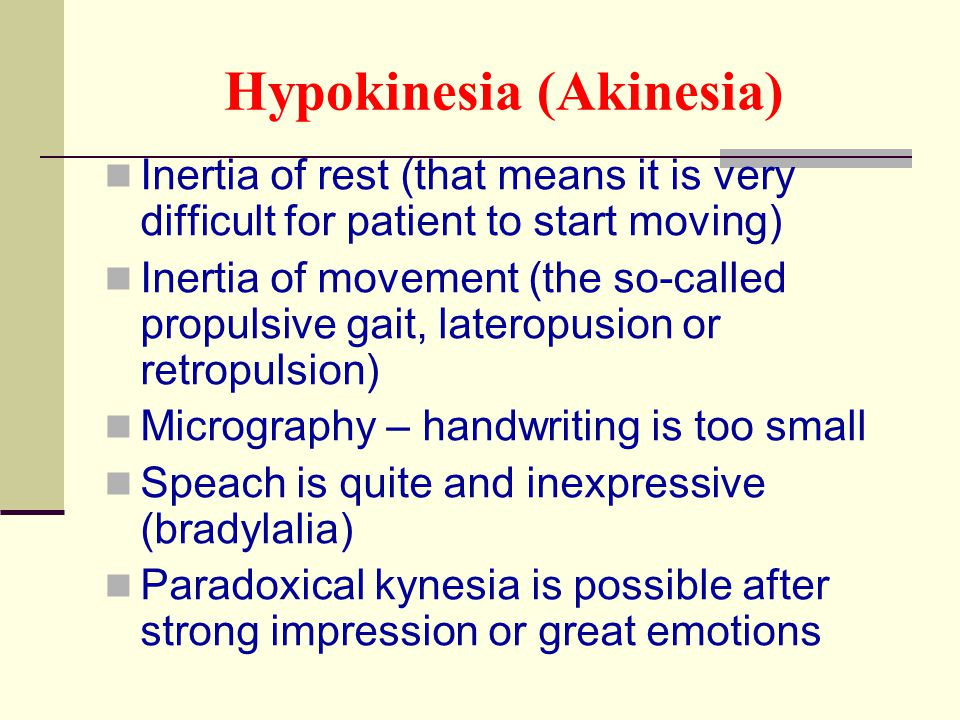 Hypokinesia (Akinesia) Inertia of rest (that means it is very difficult for patient to start moving) Inertia of movement (the so-called propulsive gai