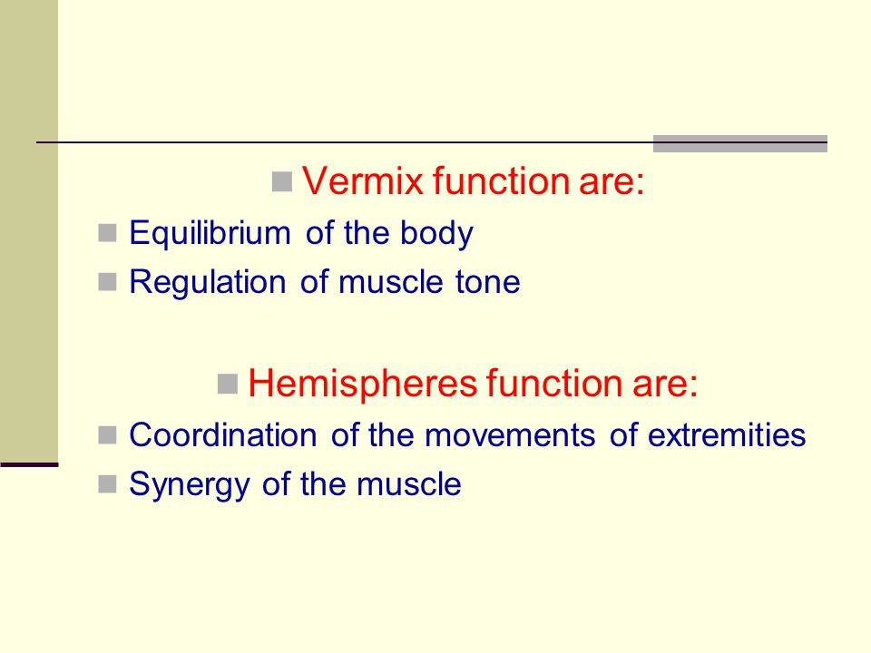 Vermix function are: Equilibrium of the body Regulation of muscle tone Hemispheres function are: Coordination of the movements of extremities Synergy